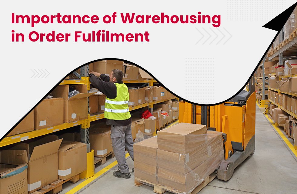 The Importance of Warehousing in Order Fulfilment – Benefits of Warehousing